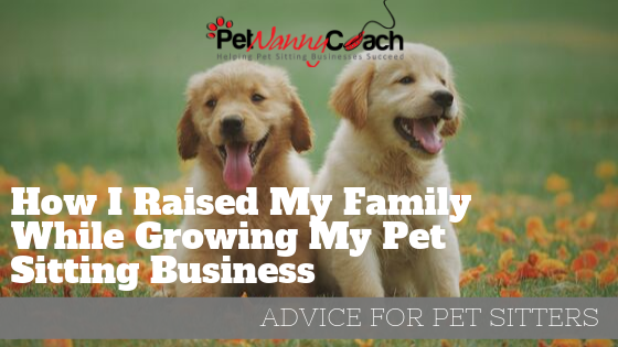 How I Raised My Family While Growing My Pet Sitting Business