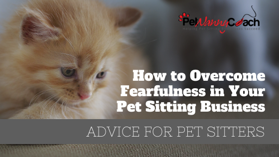TITLE - How to Overcome Fearfulness in your Pet Sitting Business