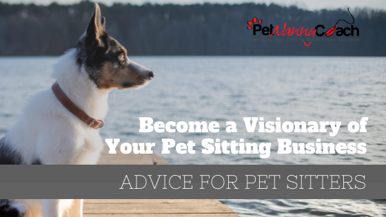 Become a Visionary of Your Pet Sitting Business